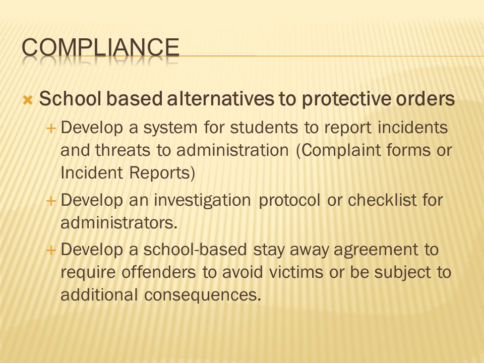 School based alternatives to protective orders Develop a system for students to report incidents and threats to administration (Complaint forms or Inc