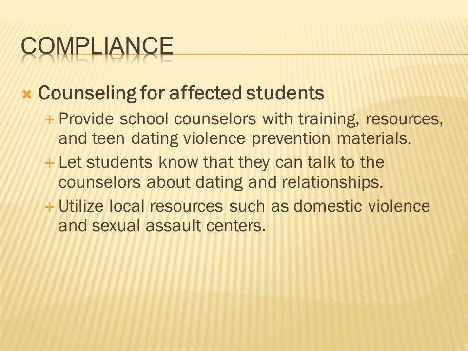 Counseling for affected students Provide school counselors with training, resources, and teen dating violence prevention materials. Let students know