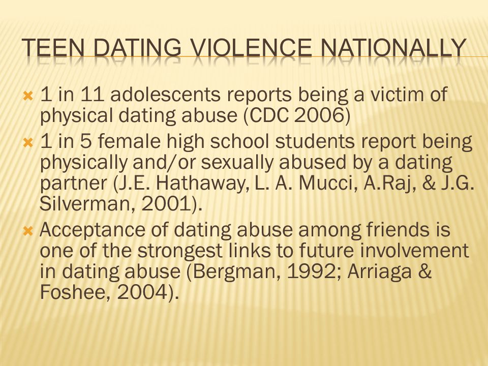 1 in 11 adolescents reports being a victim of physical dating abuse (CDC 2006) 1 in 5 female high school students report being physically and/or sexua