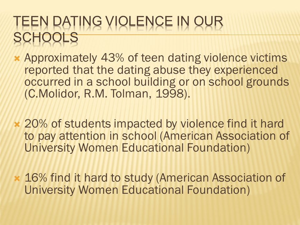Approximately 43% of teen dating violence victims reported that the dating abuse they experienced occurred in a school building or on school grounds (