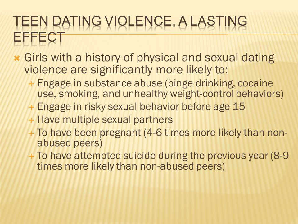 Girls with a history of physical and sexual dating violence are significantly more likely to: Engage in substance abuse (binge drinking, cocaine use,