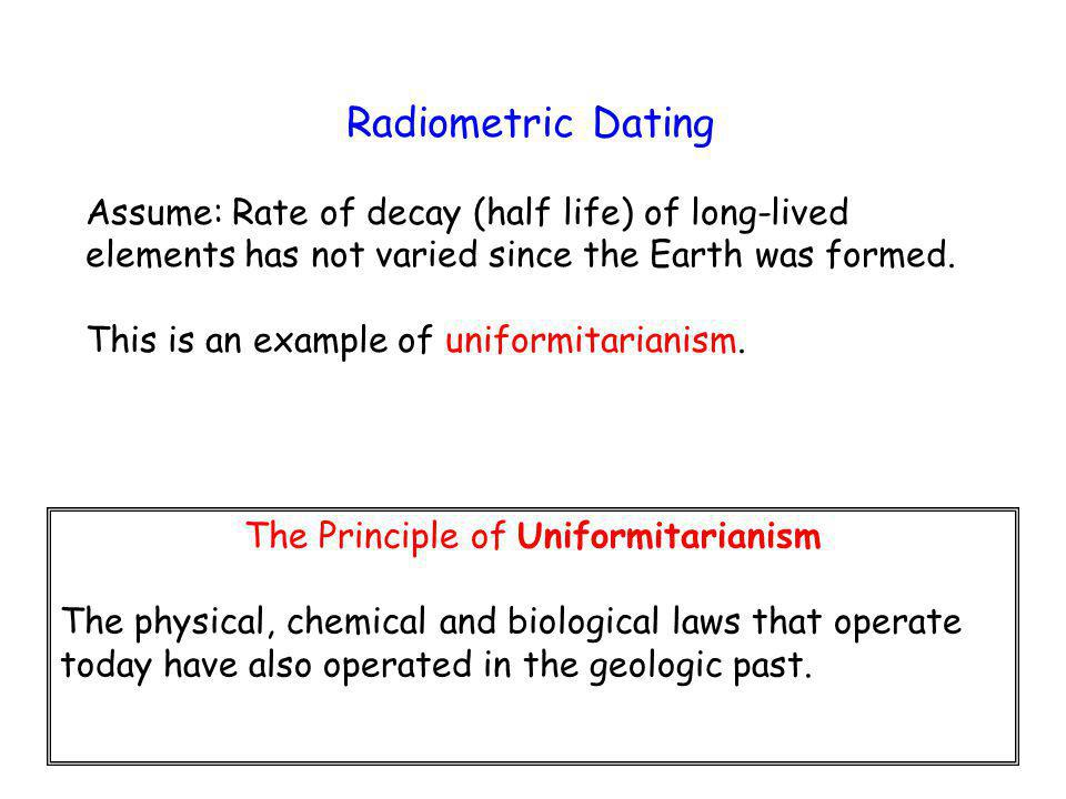 Radiometric Dating Assume: Rate of decay (half life) of long-lived elements has not varied since the Earth was formed.