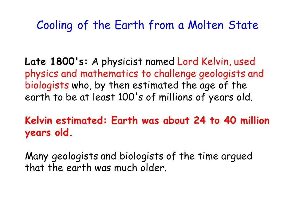 Cooling of the Earth from a Molten State Late 1800 s: A physicist named Lord Kelvin, used physics and mathematics to challenge geologists and biologists who, by then estimated the age of the earth to be at least 100 s of millions of years old.