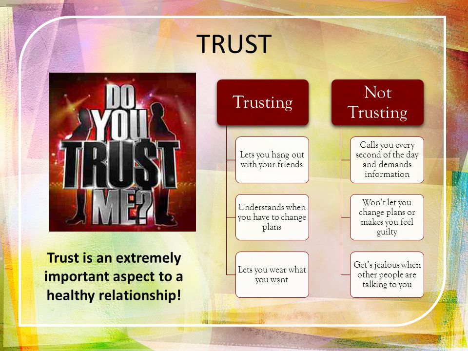 Trusting Lets you hang out with your friends Understands when you have to change plans Lets you wear what you want Not Trusting Calls you every second of the day and demands information Wont let you change plans or makes you feel guilty Gets jealous when other people are talking to you Trust is an extremely important aspect to a healthy relationship.
