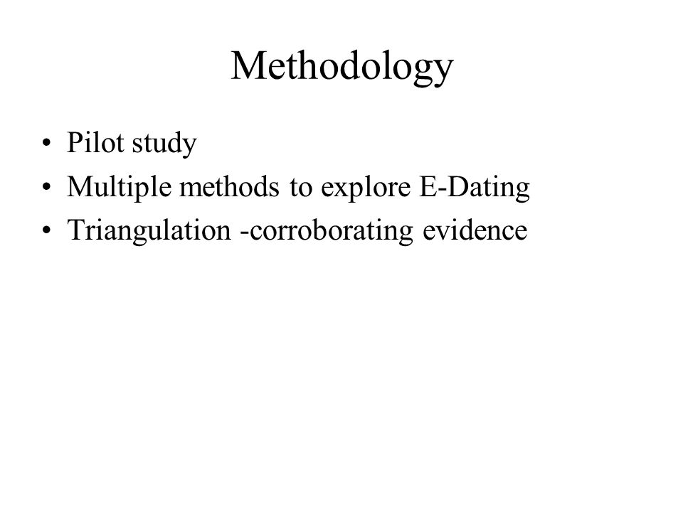 Methodology Pilot study Multiple methods to explore E-Dating Triangulation -corroborating evidence