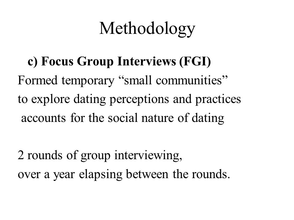 Methodology c) Focus Group Interviews (FGI) Formed temporary small communities to explore dating perceptions and practices accounts for the social nature of dating 2 rounds of group interviewing, over a year elapsing between the rounds.