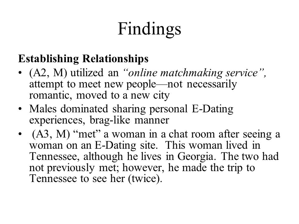 Findings Establishing Relationships (A2, M) utilized an online matchmaking service, attempt to meet new peoplenot necessarily romantic, moved to a new city Males dominated sharing personal E-Dating experiences, brag-like manner (A3, M) met a woman in a chat room after seeing a woman on an E-Dating site.