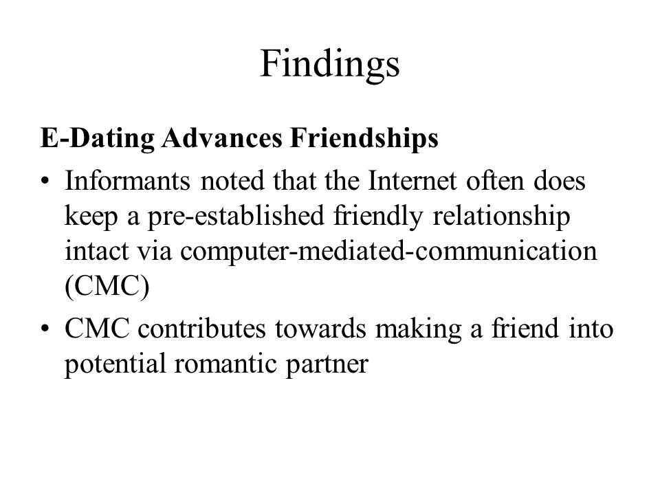 Findings E-Dating Advances Friendships Informants noted that the Internet often does keep a pre-established friendly relationship intact via computer-mediated-communication (CMC) CMC contributes towards making a friend into potential romantic partner