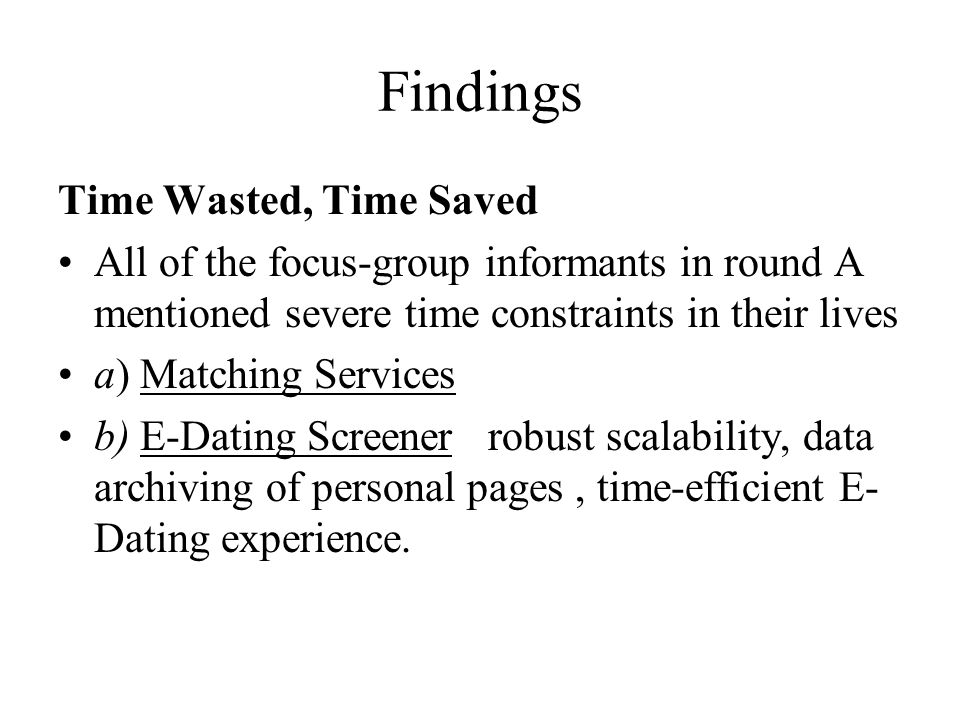 Findings Time Wasted, Time Saved All of the focus-group informants in round A mentioned severe time constraints in their lives a) Matching Services b) E-Dating Screener robust scalability, data archiving of personal pages, time-efficient E- Dating experience.