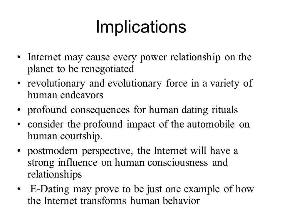 Implications Internet may cause every power relationship on the planet to be renegotiated revolutionary and evolutionary force in a variety of human endeavors profound consequences for human dating rituals consider the profound impact of the automobile on human courtship.