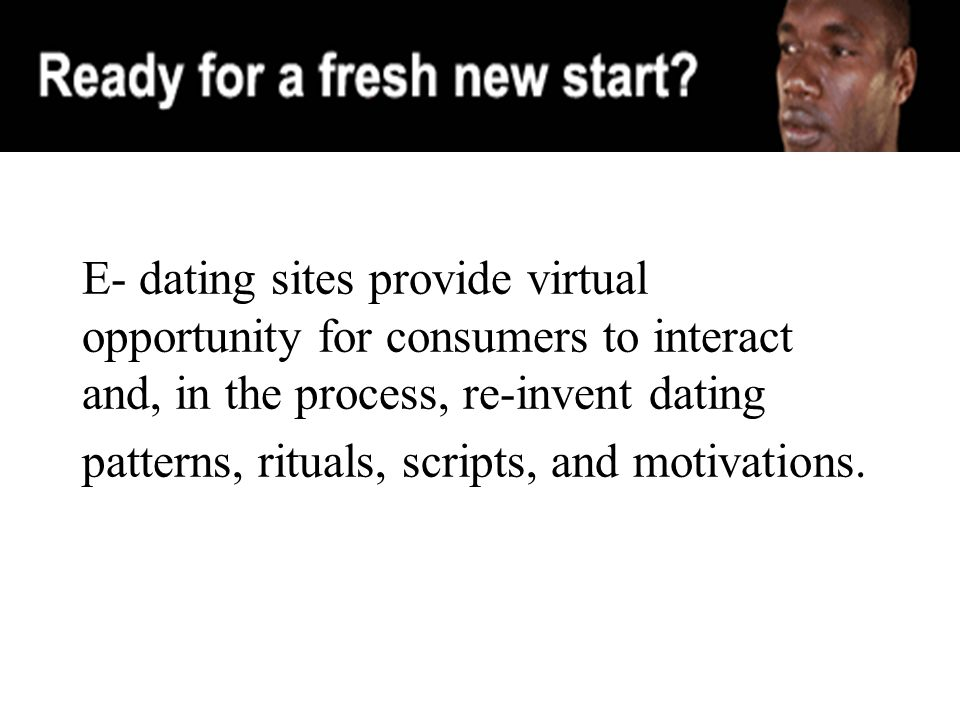 E- dating sites provide virtual opportunity for consumers to interact and, in the process, re-invent dating patterns, rituals, scripts, and motivations.