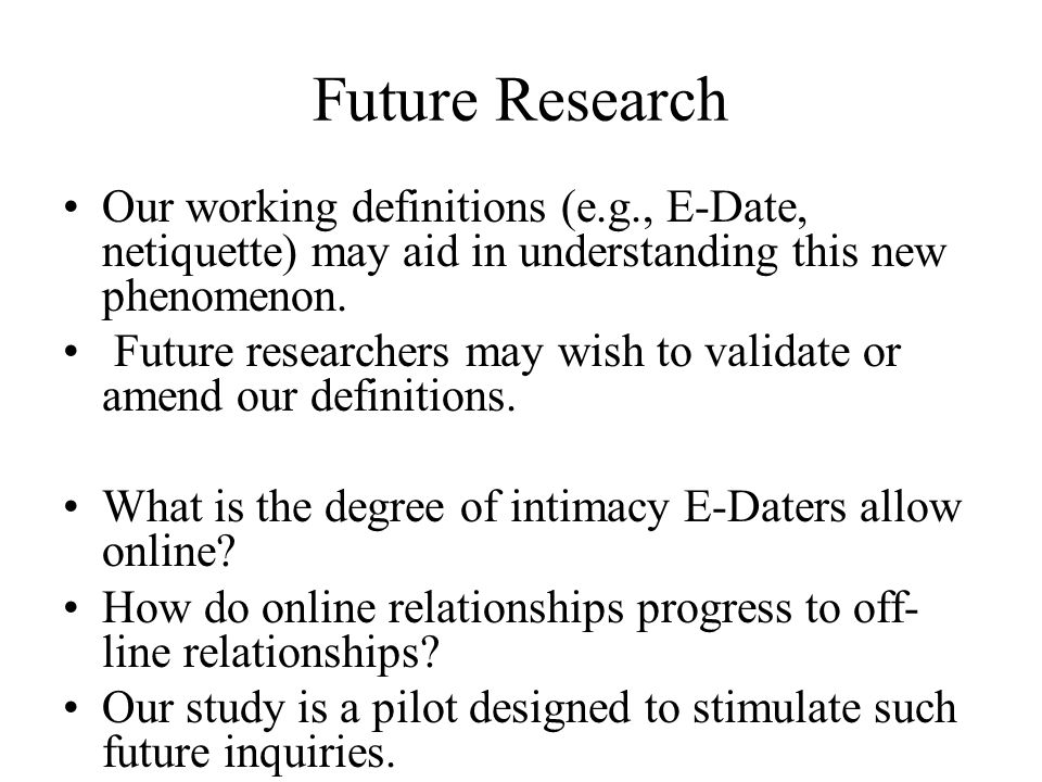 Future Research Our working definitions (e.g., E-Date, netiquette) may aid in understanding this new phenomenon.