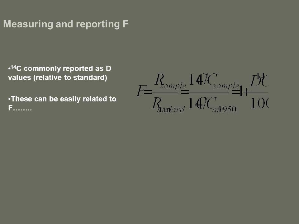 Measuring and reporting F 14 C commonly reported as D values (relative to standard) These can be easily related to F……..