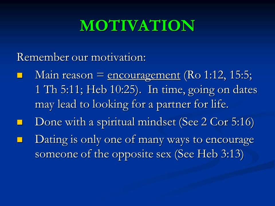 MOTIVATION Remember our motivation: Main reason = encouragement (Ro 1:12, 15:5; 1 Th 5:11; Heb 10:25).