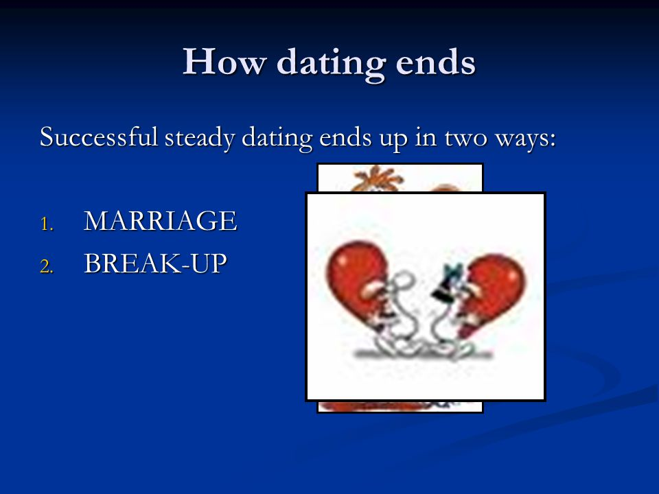 How dating ends Successful steady dating ends up in two ways: 1. MARRIAGE 2. BREAK-UP