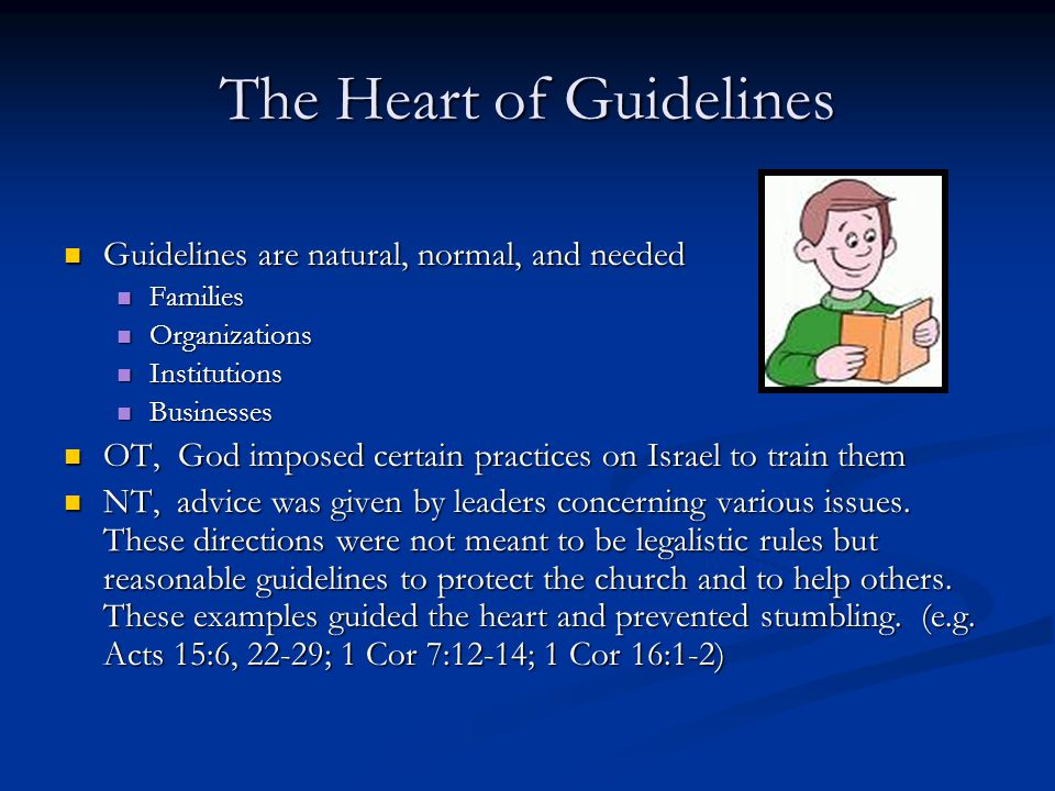The Heart of Guidelines Guidelines are natural, normal, and needed Guidelines are natural, normal, and needed Families Families Organizations Organizations Institutions Institutions Businesses Businesses OT, God imposed certain practices on Israel to train them OT, God imposed certain practices on Israel to train them NT, advice was given by leaders concerning various issues.