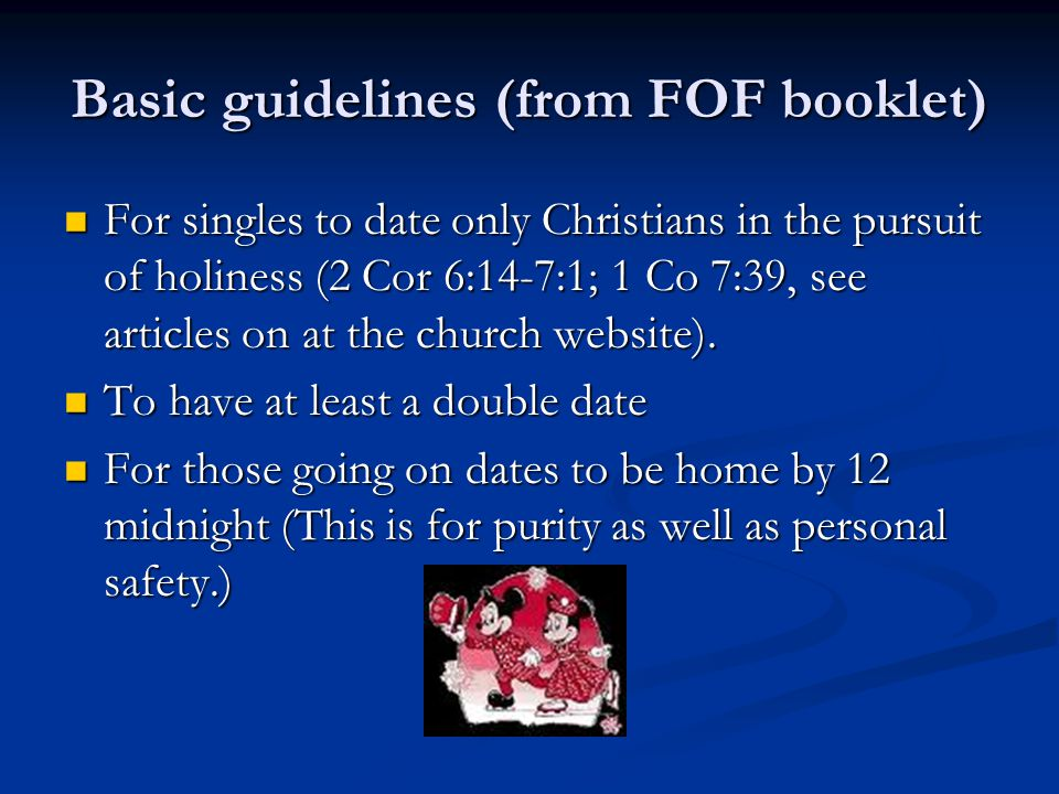 Basic guidelines (from FOF booklet) For singles to date only Christians in the pursuit of holiness (2 Cor 6:14-7:1; 1 Co 7:39, see articles on at the church website).
