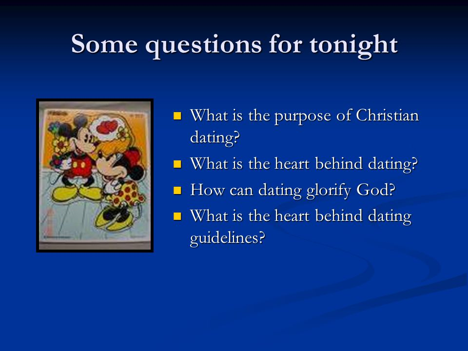 Some questions for tonight What is the purpose of Christian dating.