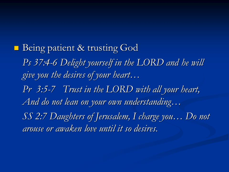 Being patient & trusting God Being patient & trusting God Ps 37:4-6 Delight yourself in the LORD and he will give you the desires of your heart… Pr 3:5-7 Trust in the LORD with all your heart, And do not lean on your own understanding… SS 2:7 Daughters of Jerusalem, I charge you… Do not arouse or awaken love until it so desires.