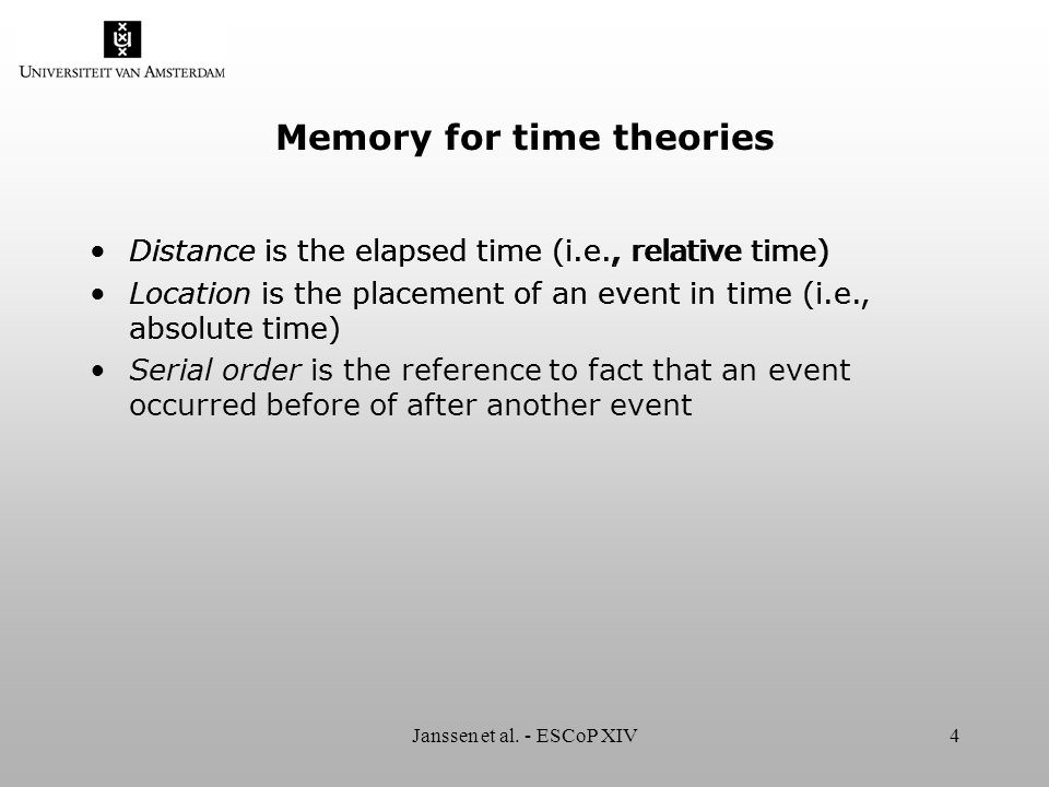 Janssen et al. - ESCoP XIV4 Memory for time theories Distance is the elapsed time (i.e., relative time) Location is the placement of an event in time