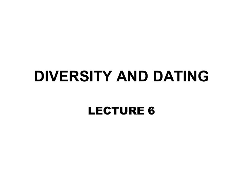 DIVERSITY AND DATING LECTURE 6
