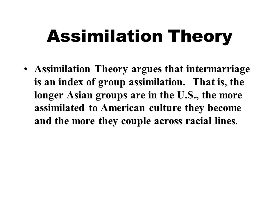 Assimilation Theory Assimilation Theory argues that intermarriage is an index of group assimilation.