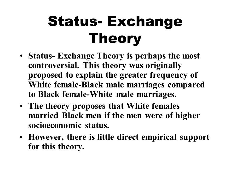 Status- Exchange Theory Status- Exchange Theory is perhaps the most controversial.