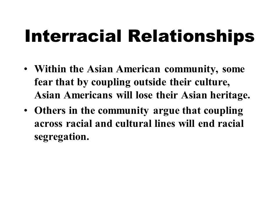 Interracial Relationships Within the Asian American community, some fear that by coupling outside their culture, Asian Americans will lose their Asian heritage.