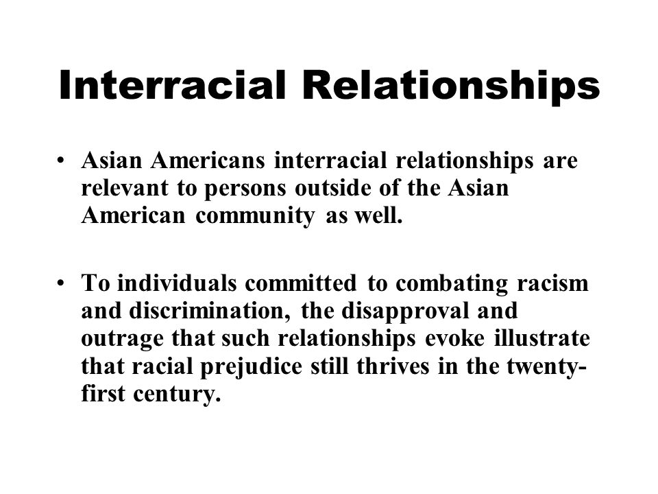 Interracial Relationships Asian Americans interracial relationships are relevant to persons outside of the Asian American community as well.
