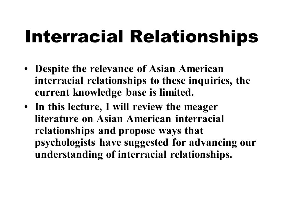 Interracial Relationships Despite the relevance of Asian American interracial relationships to these inquiries, the current knowledge base is limited.