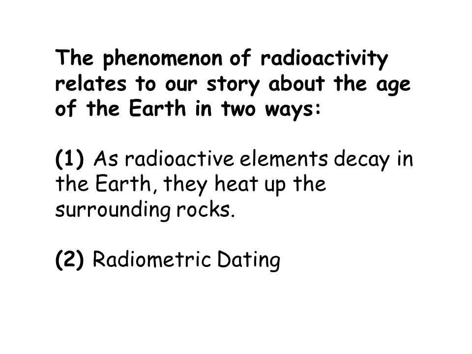 The phenomenon of radioactivity relates to our story about the age of the Earth in two ways: (1) As radioactive elements decay in the Earth, they heat up the surrounding rocks.