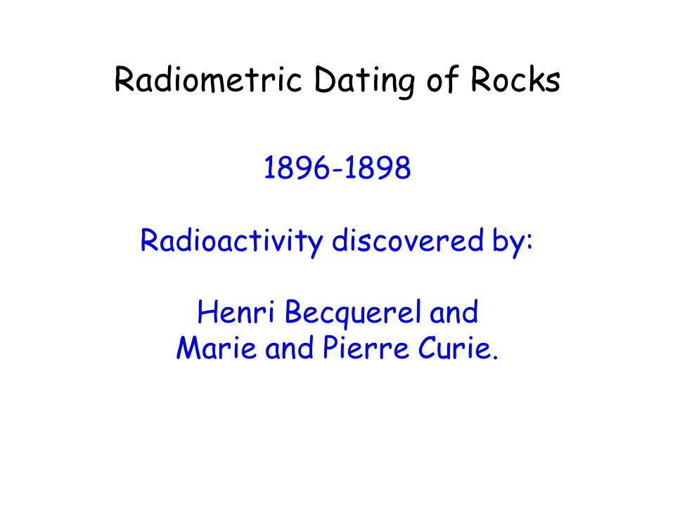 Radiometric Dating of Rocks 1896-1898 Radioactivity discovered by: Henri Becquerel and Marie and Pierre Curie.