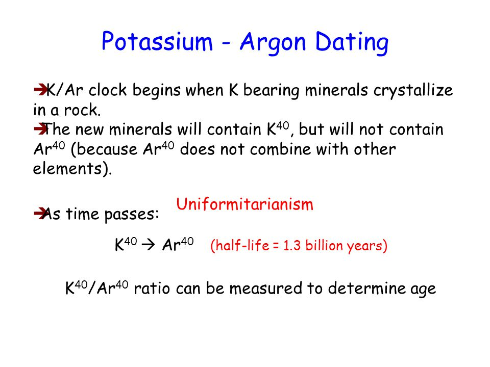 Potassium - Argon Dating K/Ar clock begins when K bearing minerals crystallize in a rock.