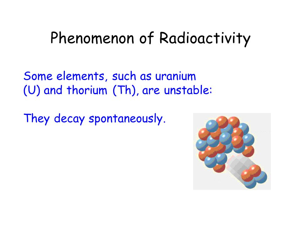 Phenomenon of Radioactivity Some elements, such as uranium (U) and thorium (Th), are unstable: They decay spontaneously.