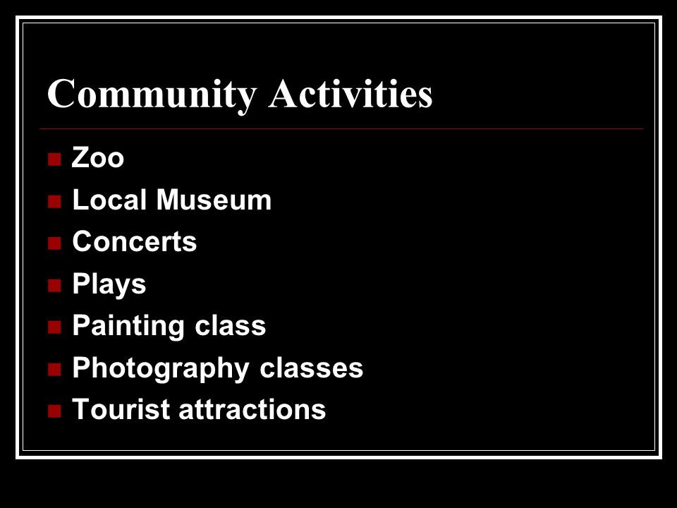 Community Activities Zoo Local Museum Concerts Plays Painting class Photography classes Tourist attractions