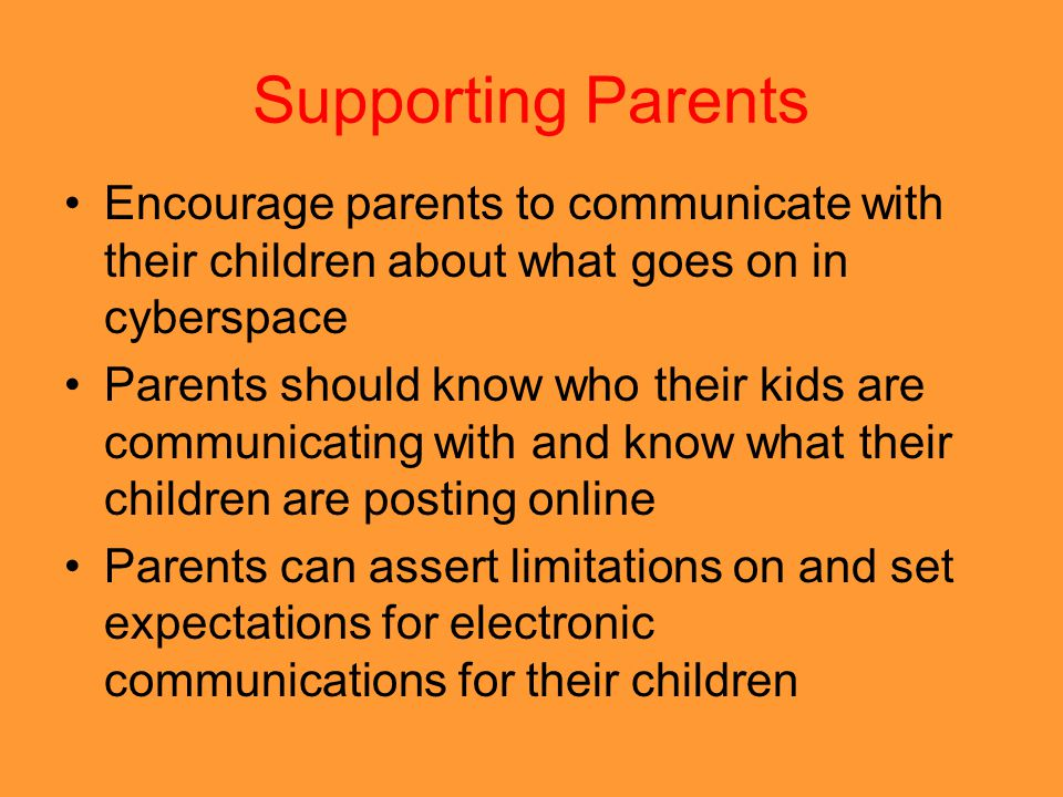 Supporting Parents Encourage parents to communicate with their children about what goes on in cyberspace Parents should know who their kids are commun