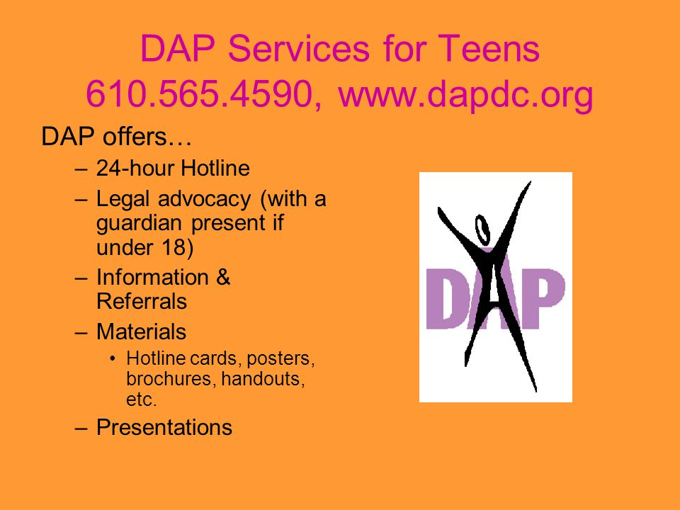 DAP Services for Teens 610.565.4590, www.dapdc.org DAP offers… –24-hour Hotline –Legal advocacy (with a guardian present if under 18) –Information & R