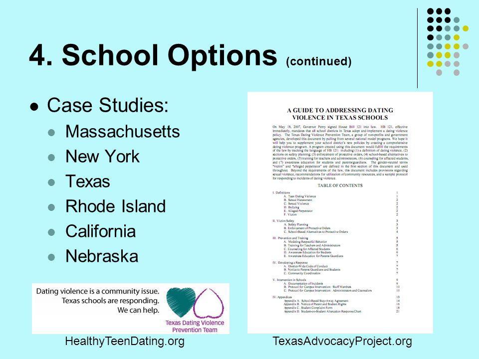 4. School Options (continued) Case Studies: Massachusetts New York Texas Rhode Island California Nebraska HealthyTeenDating.orgTexasAdvocacyProject.or