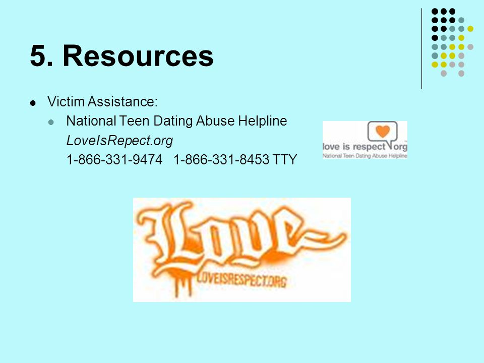 5. Resources Victim Assistance: National Teen Dating Abuse Helpline LoveIsRepect.org 1-866-331-9474 1-866-331-8453 TTY