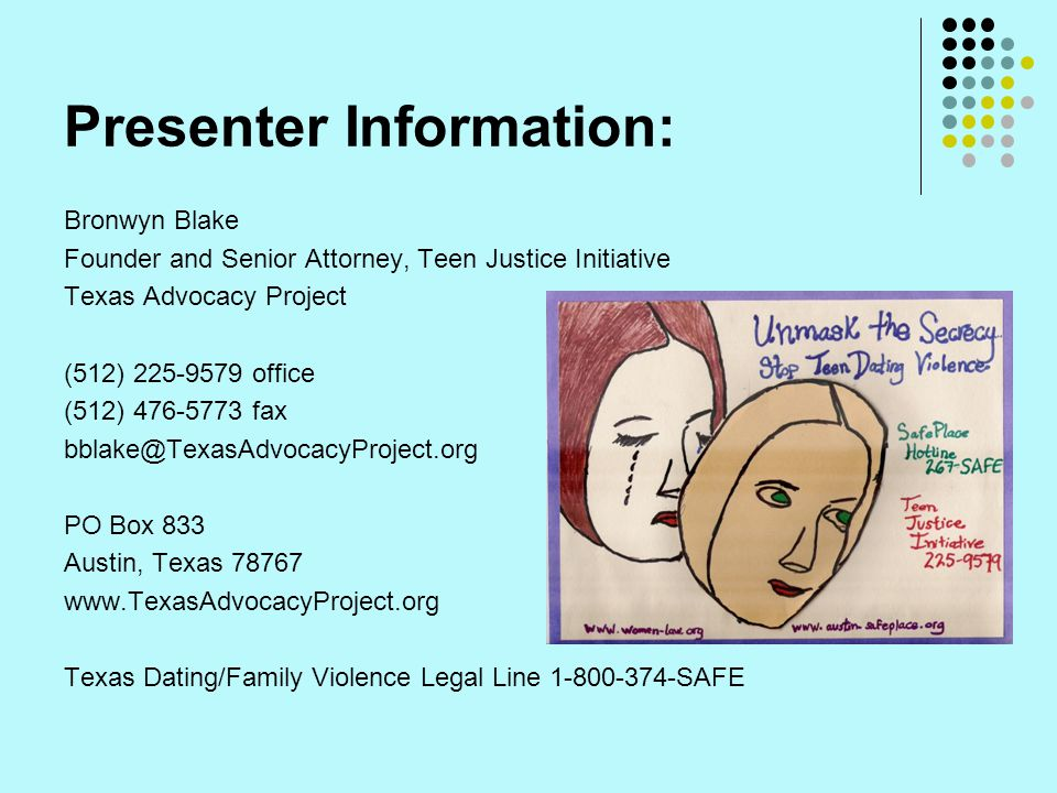 Presenter Information: Bronwyn Blake Founder and Senior Attorney, Teen Justice Initiative Texas Advocacy Project (512) 225-9579 office (512) 476-5773 fax bblake@TexasAdvocacyProject.org PO Box 833 Austin, Texas 78767 www.TexasAdvocacyProject.org Texas Dating/Family Violence Legal Line 1-800-374-SAFE