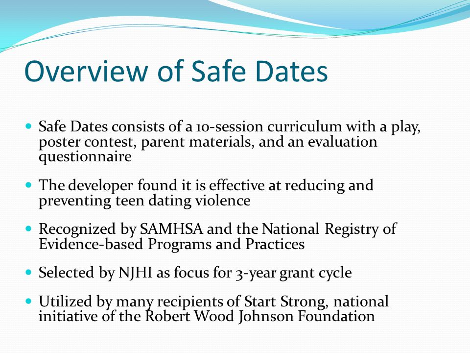 Overview of Safe Dates Safe Dates consists of a 10-session curriculum with a play, poster contest, parent materials, and an evaluation questionnaire T