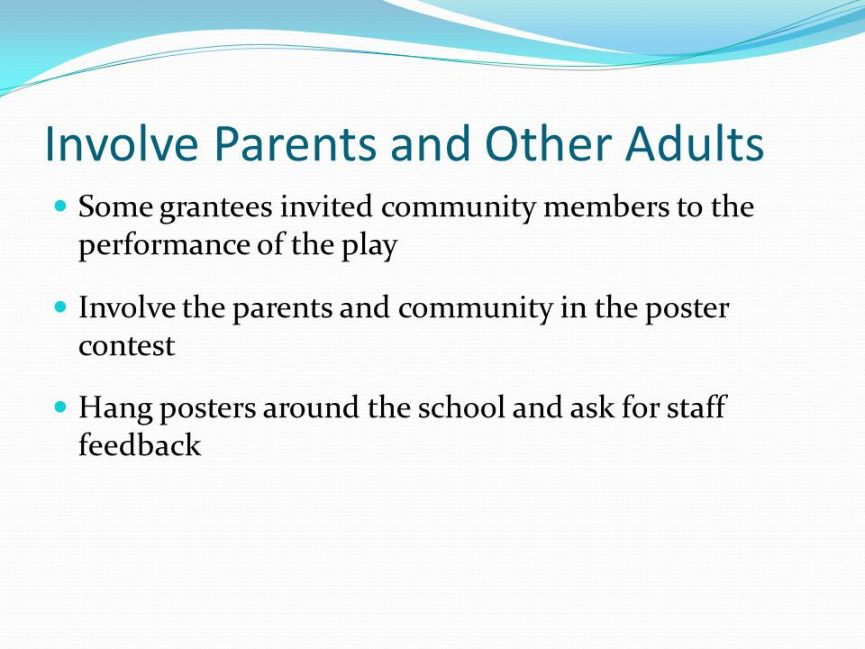 Involve Parents and Other Adults Some grantees invited community members to the performance of the play Involve the parents and community in the poste
