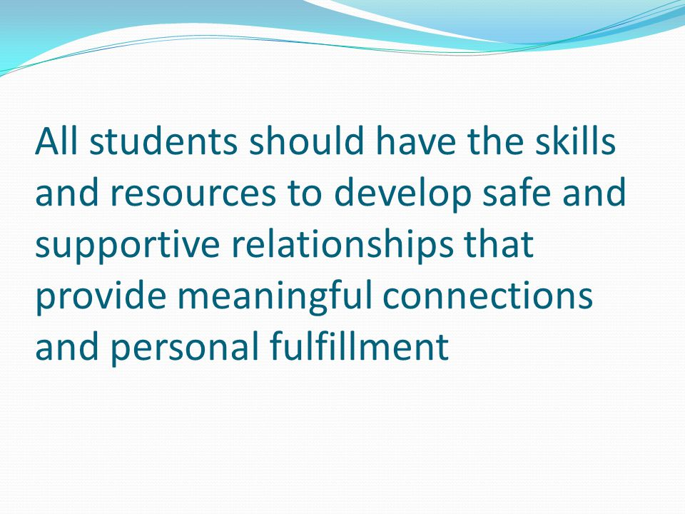 All students should have the skills and resources to develop safe and supportive relationships that provide meaningful connections and personal fulfil