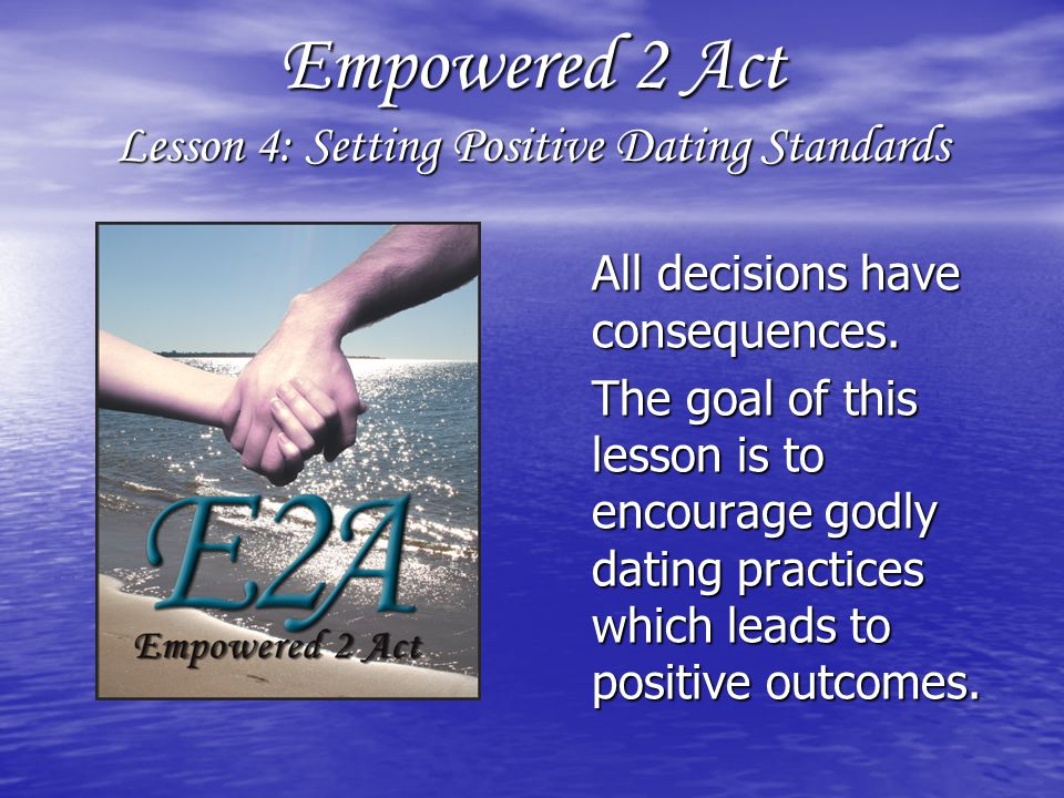 Empowered 2 Act Lesson 4: Setting Positive Dating Standards All decisions have consequences.