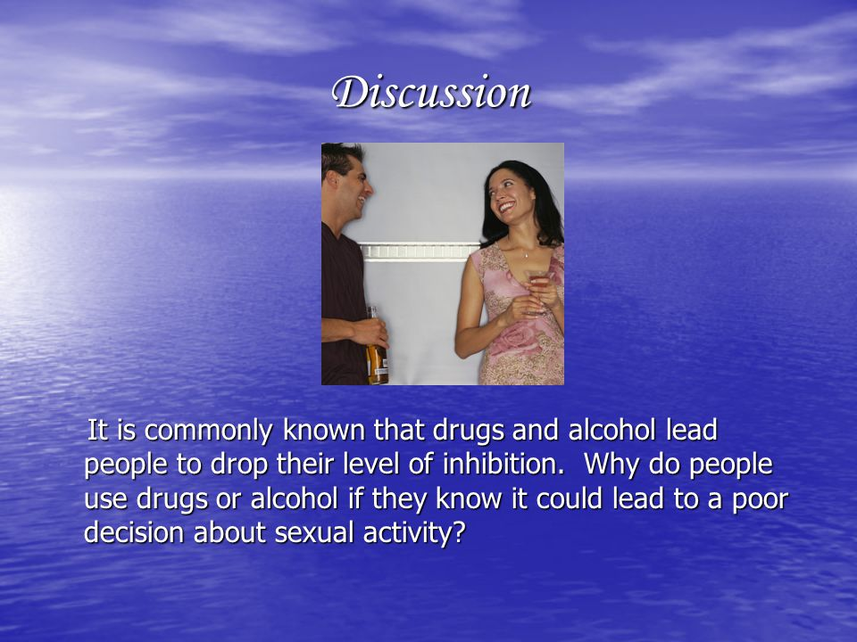 Discussion It is commonly known that drugs and alcohol lead people to drop their level of inhibition.