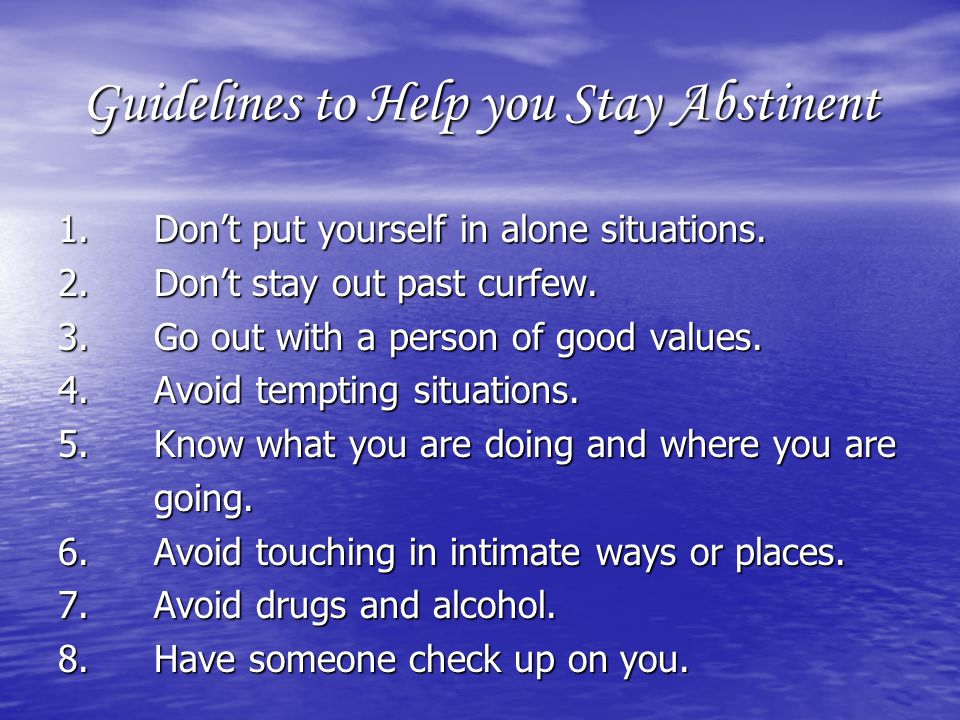 Guidelines to Help you Stay Abstinent 1.Dont put yourself in alone situations.