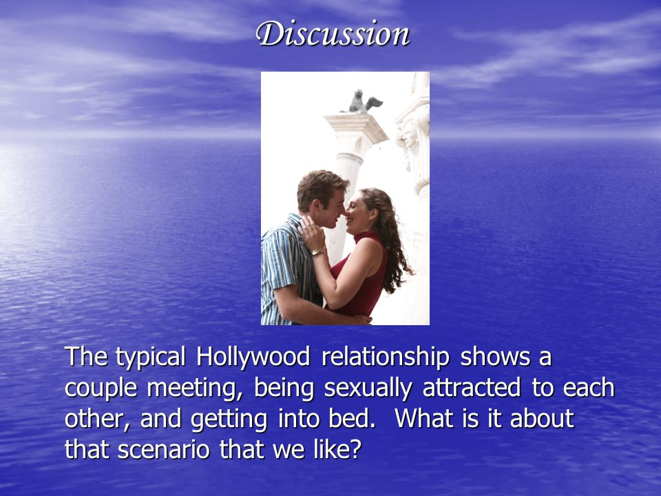 Discussion The typical Hollywood relationship shows a couple meeting, being sexually attracted to each other, and getting into bed.