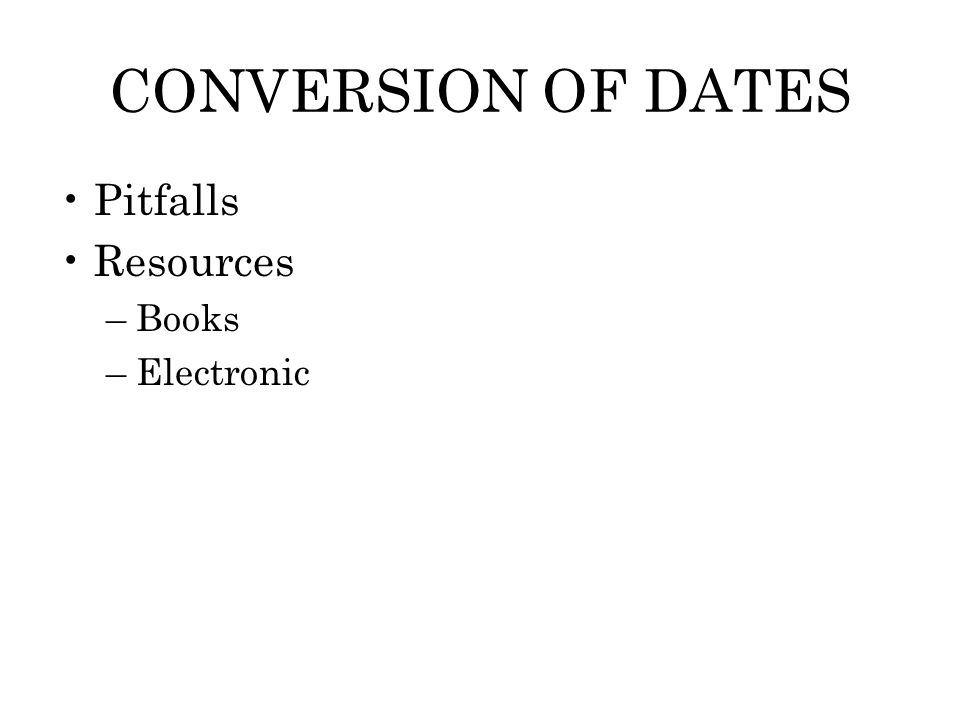 CONVERSION OF DATES Pitfalls Resources –Books –Electronic