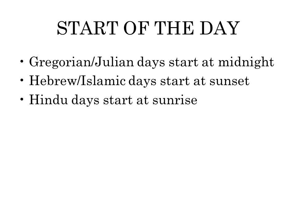 START OF THE DAY Gregorian/Julian days start at midnight Hebrew/Islamic days start at sunset Hindu days start at sunrise