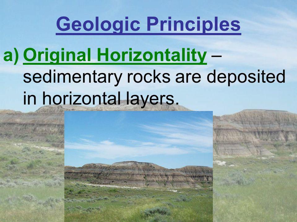 Geologic Principles a)Original Horizontality – sedimentary rocks are deposited in horizontal layers.